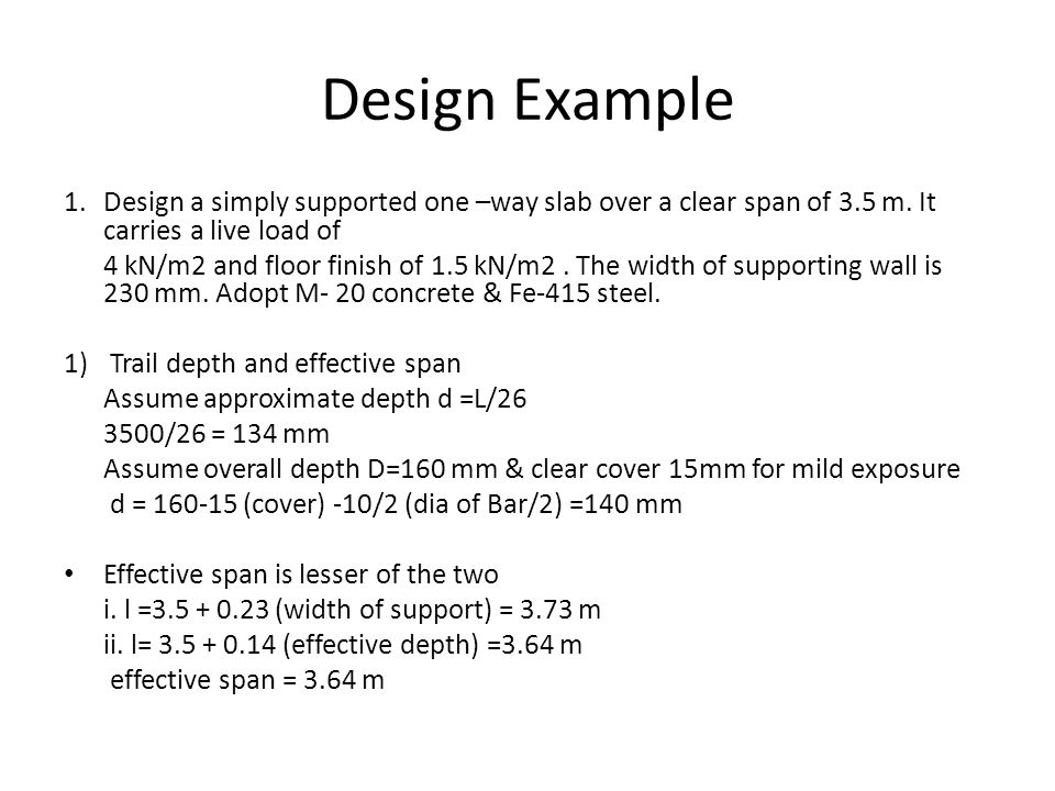 Design Example 1. Design a simply supported one –way slab over a clear span of 3.5 m. It carries a live load of.