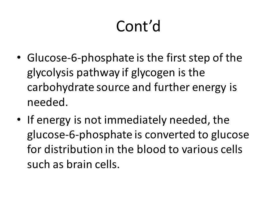 Cont'd Glucose-6-phosphate is the first step of the glycolysis pathway if glycogen is the carbohydrate source and further energy is needed.