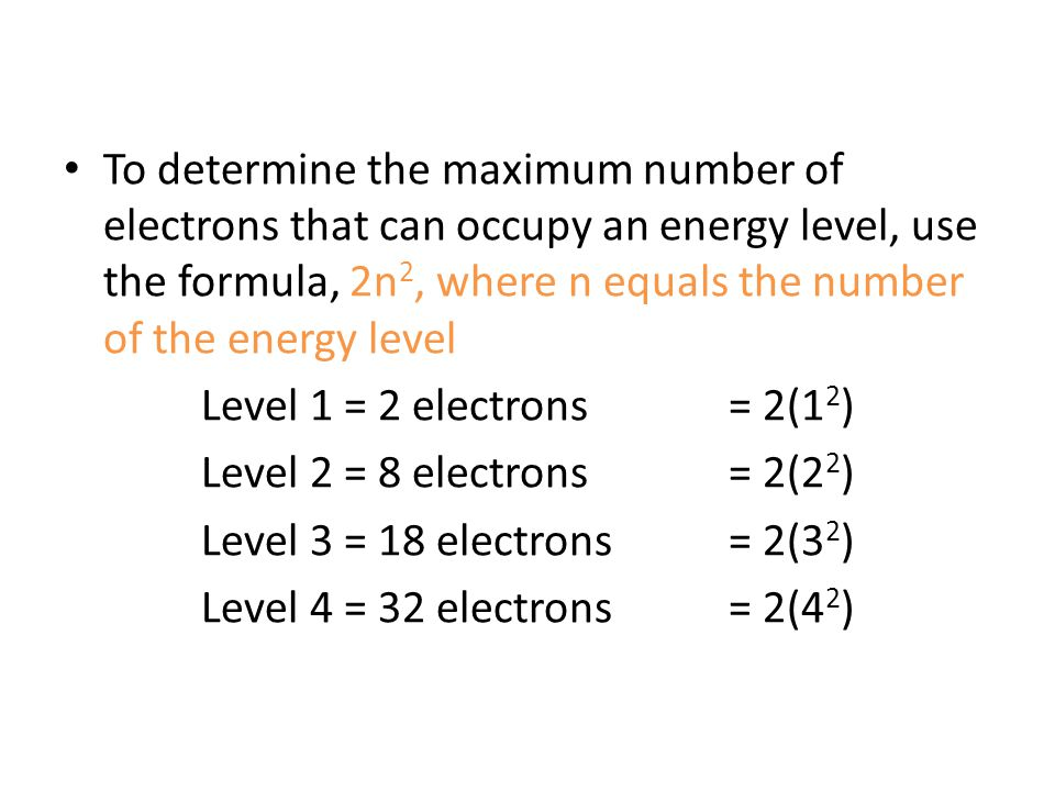 To determine the maximum number of electrons that can occupy an energy level, use the formula, 2n2, where n equals the number of the energy level