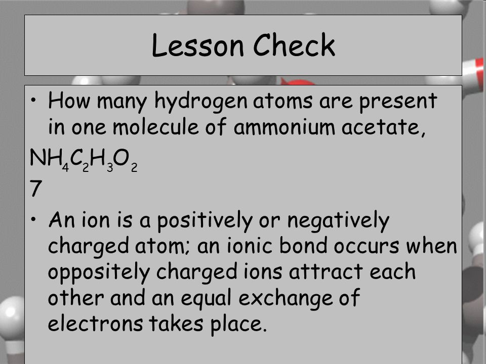 Lesson Check How many hydrogen atoms are present in one molecule of ammonium acetate, NH C H O. 7.