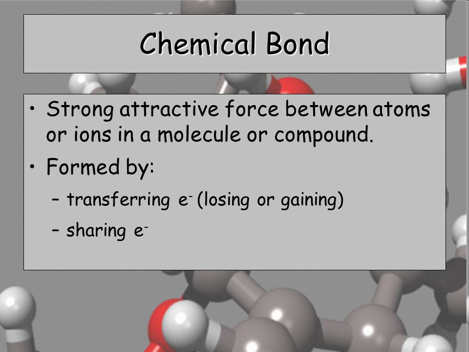 Chemical Bond Strong attractive force between atoms or ions in a molecule or compound. Formed by: transferring e- (losing or gaining)