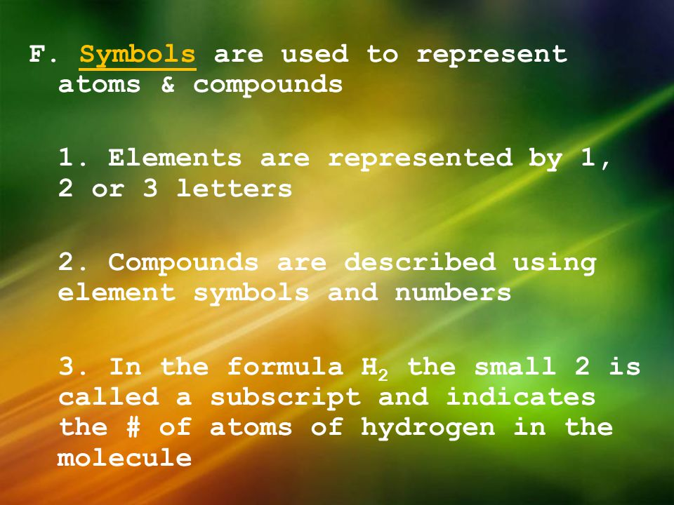 F. Symbols are used to represent atoms & compounds 1