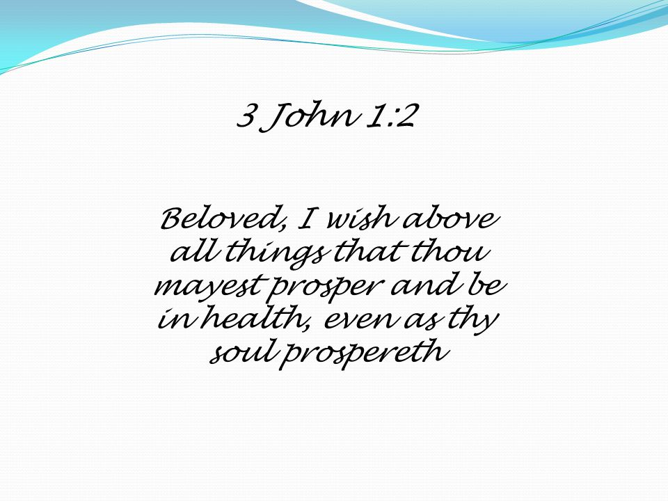 3 John 1:2 Beloved, I wish above all things that thou mayest prosper and be in health, even as thy soul prospereth.