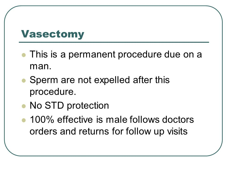 Vasectomy This is a permanent procedure due on a man.