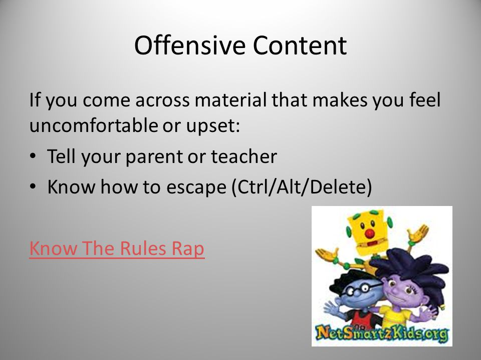 Offensive Content If you come across material that makes you feel uncomfortable or upset: Tell your parent or teacher.