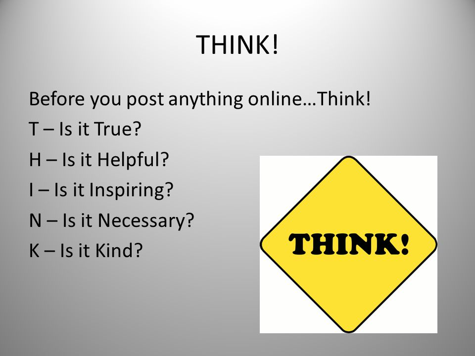 THINK. Before you post anything online…Think. T – Is it True.