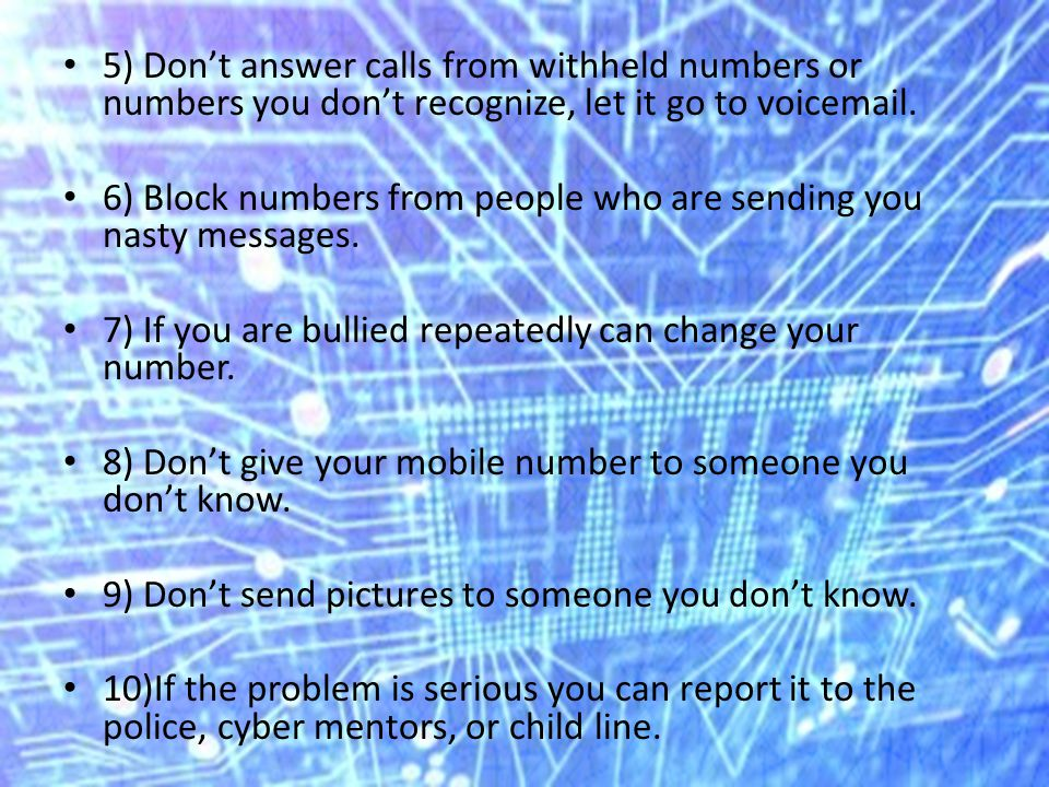 5) Don't answer calls from withheld numbers or numbers you don't recognize, let it go to voic .