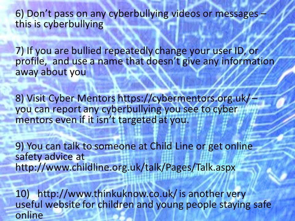 6) Don't pass on any cyberbullying videos or messages – this is cyberbullying 7) If you are bullied repeatedly change your user ID, or profile, and use a name that doesn't give any information away about you 8) Visit Cyber Mentors   – you can report any cyberbullying you see to cyber mentors even if it isn't targeted at you.