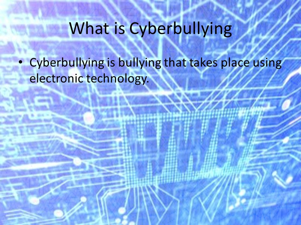 What is Cyberbullying Cyberbullying is bullying that takes place using electronic technology.
