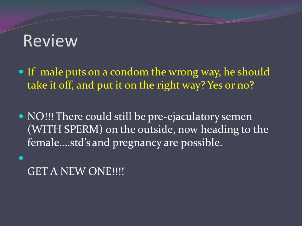Review If male puts on a condom the wrong way, he should take it off, and put it on the right way Yes or no