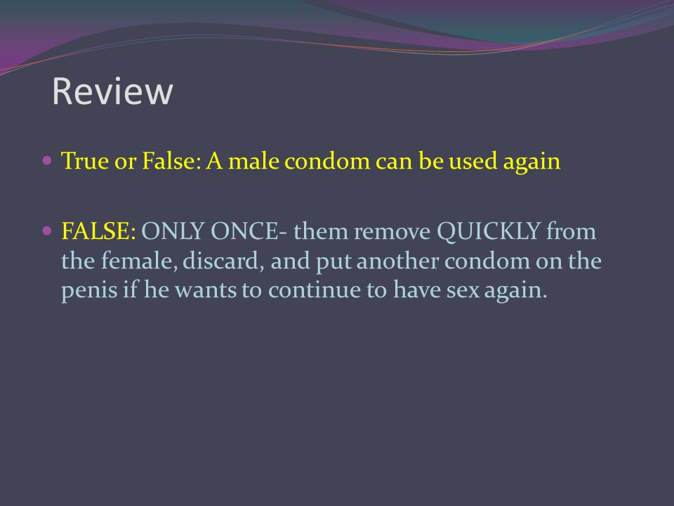 Review True or False: A male condom can be used again