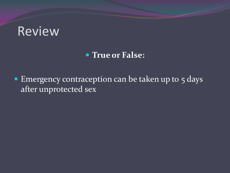 Review True or False: Emergency contraception can be taken up to 5 days after unprotected sex