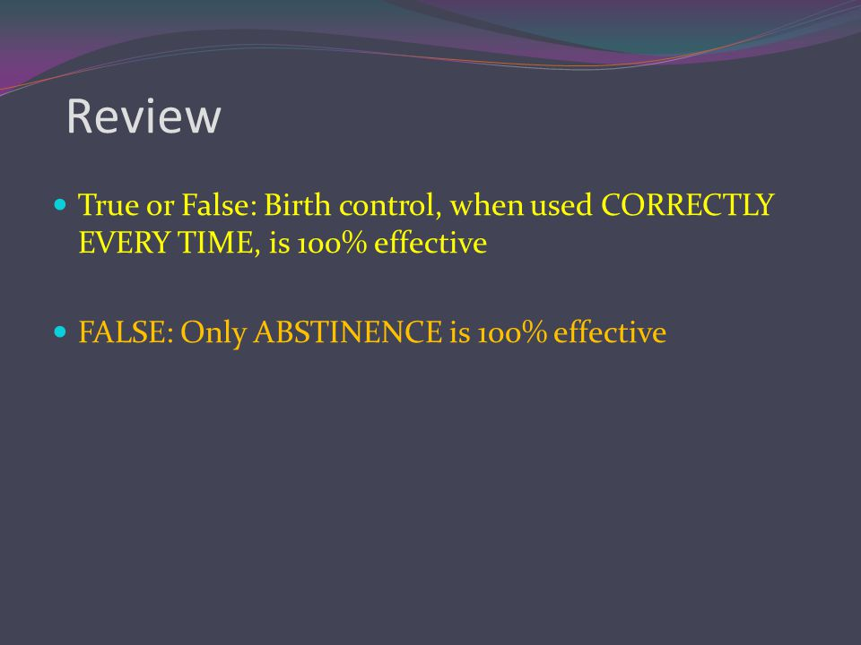 Review True or False: Birth control, when used CORRECTLY EVERY TIME, is 100% effective.