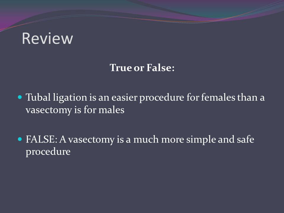 Review True or False: Tubal ligation is an easier procedure for females than a vasectomy is for males.