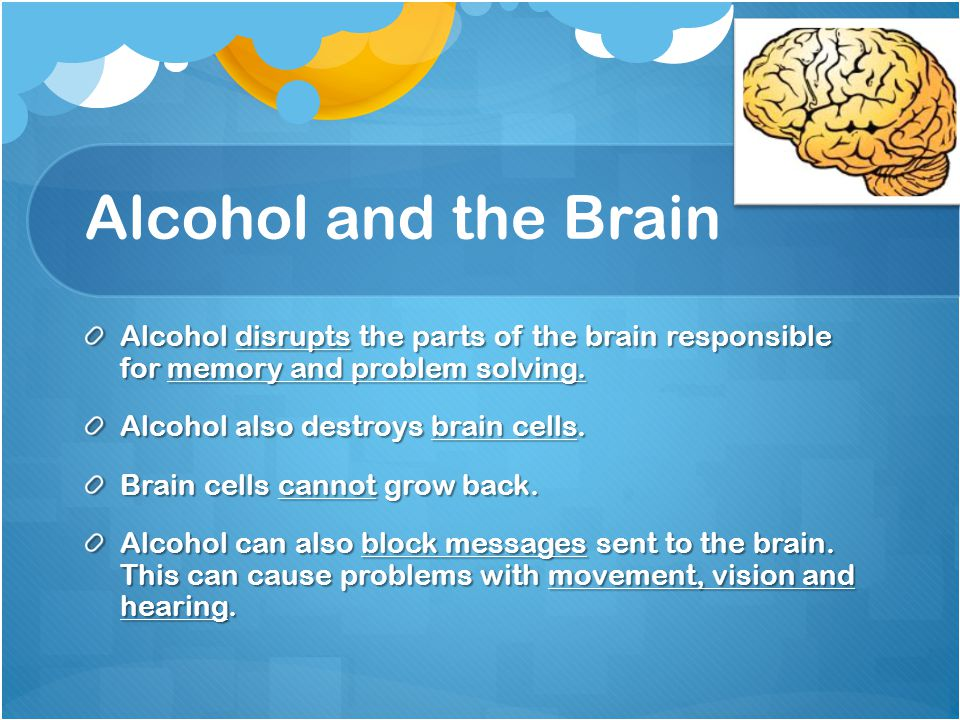 Alcohol and the Brain Alcohol disrupts the parts of the brain responsible for memory and problem solving.
