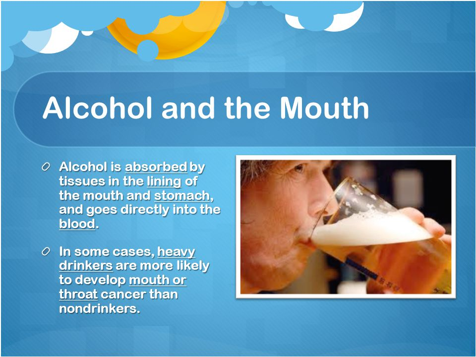 Alcohol and the Mouth Alcohol is absorbed by tissues in the lining of the mouth and stomach, and goes directly into the blood.