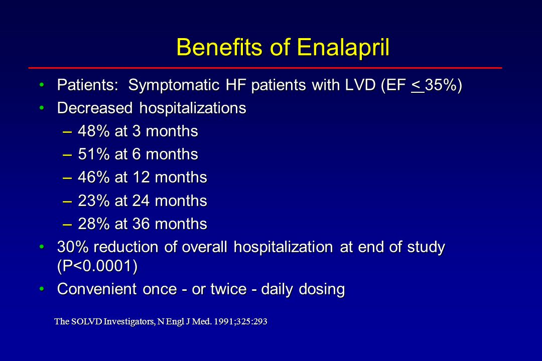 Benefits of Enalapril Patients: Symptomatic HF patients with LVD (EF < 35%) Decreased hospitalizations.