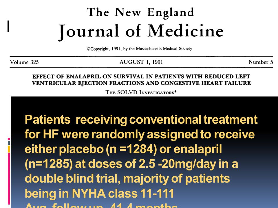 Patients receiving conventional treatment for HF were randomly assigned to receive either placebo (n =1284) or enalapril (n=1285) at doses of mg/day in a double blind trial, majority of patients being in NYHA class Avg.