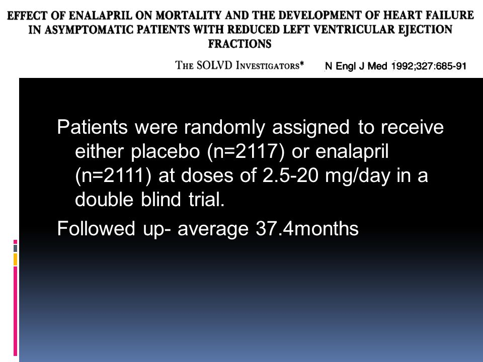 Patients were randomly assigned to receive either placebo (n=2117) or enalapril (n=2111) at doses of mg/day in a double blind trial.