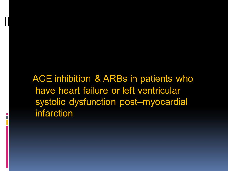 ACE inhibition & ARBs in patients who have heart failure or left ventricular systolic dysfunction post–myocardial infarction