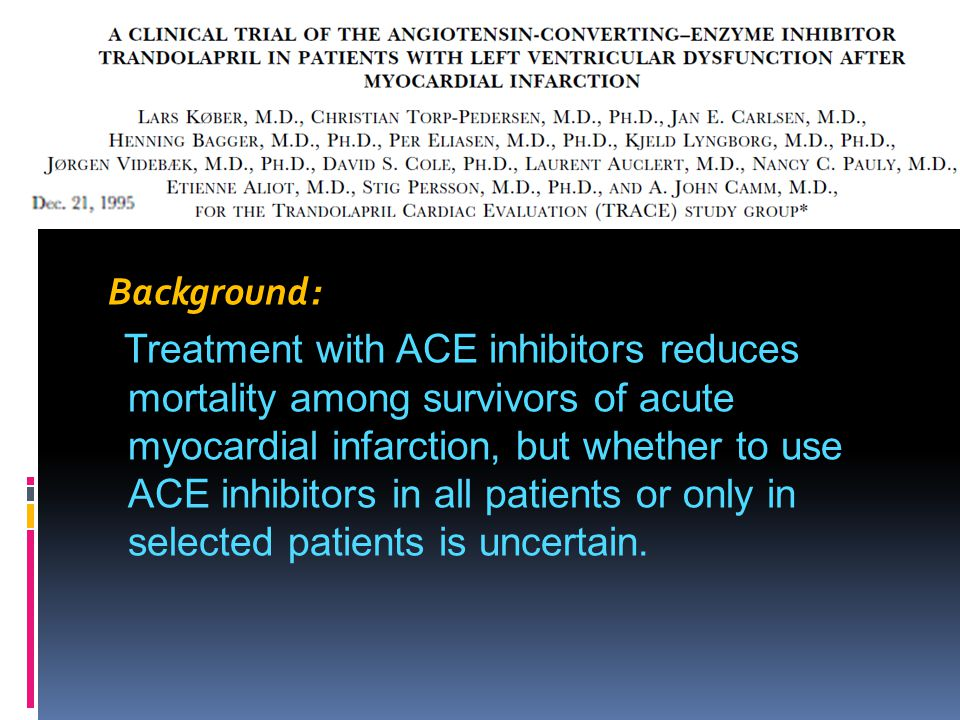 Background: Treatment with ACE inhibitors reduces mortality among survivors of acute myocardial infarction, but whether to use ACE inhibitors in all patients or only in selected patients is uncertain.