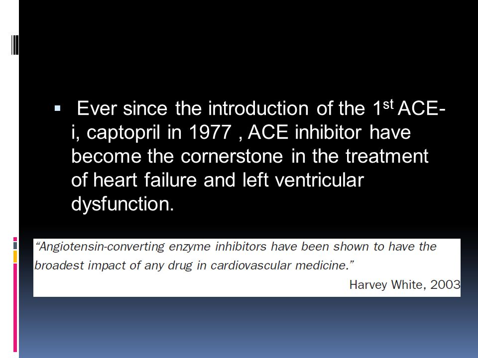 Ever since the introduction of the 1st ACE-i, captopril in 1977 , ACE inhibitor have become the cornerstone in the treatment of heart failure and left ventricular dysfunction.