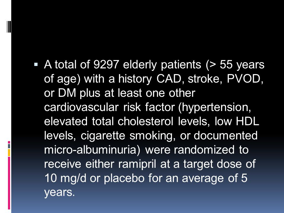 A total of 9297 elderly patients (> 55 years of age) with a history CAD, stroke, PVOD, or DM plus at least one other cardiovascular risk factor (hypertension, elevated total cholesterol levels, low HDL levels, cigarette smoking, or documented micro-albuminuria) were randomized to receive either ramipril at a target dose of 10 mg/d or placebo for an average of 5 years.
