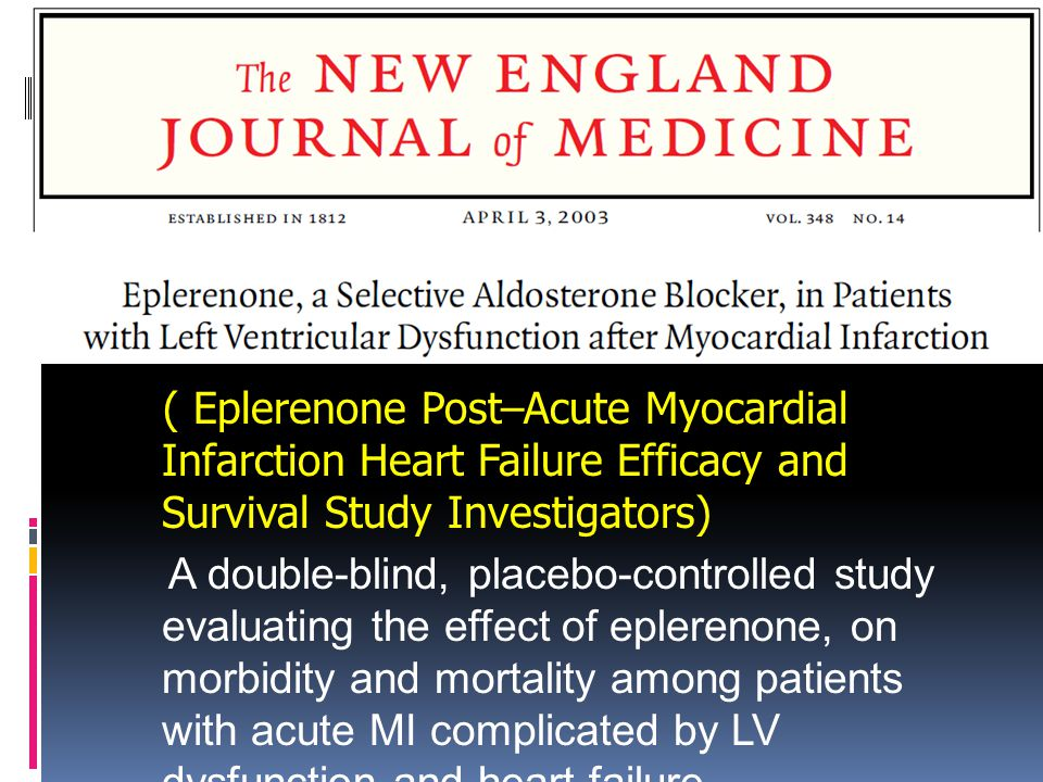 ( Eplerenone Post–Acute Myocardial Infarction Heart Failure Efficacy and Survival Study Investigators) A double-blind, placebo-controlled study evaluating the effect of eplerenone, on morbidity and mortality among patients with acute MI complicated by LV dysfunction and heart failure.