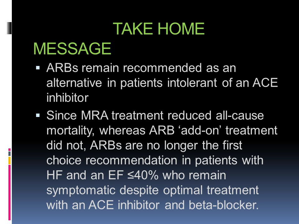 TAKE HOME MESSAGE ARBs remain recommended as an alternative in patients intolerant of an ACE inhibitor.