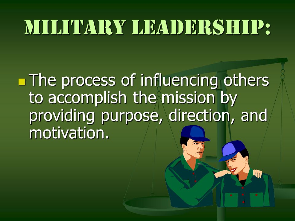 Military Leadership: The process of influencing others to accomplish the mission by providing purpose, direction, and motivation.