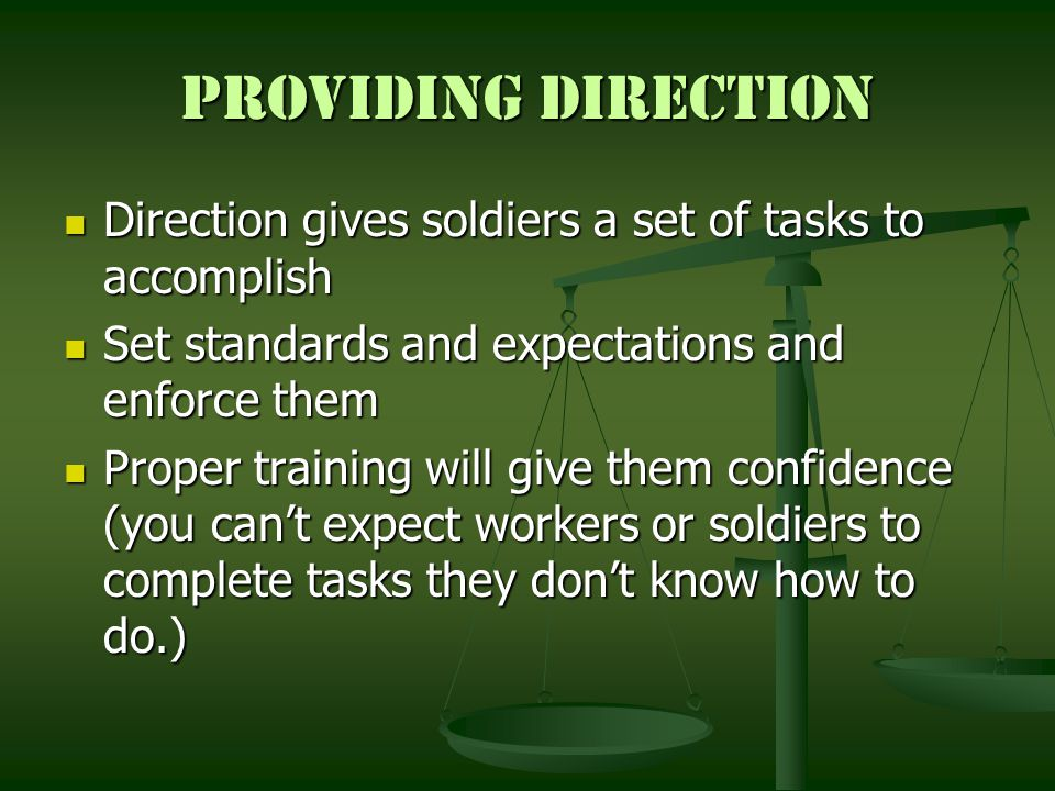 Providing Direction Direction gives soldiers a set of tasks to accomplish. Set standards and expectations and enforce them.
