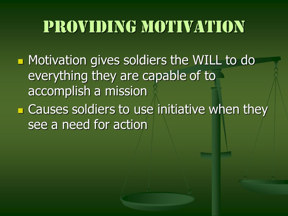 Providing Motivation Motivation gives soldiers the WILL to do everything they are capable of to accomplish a mission.