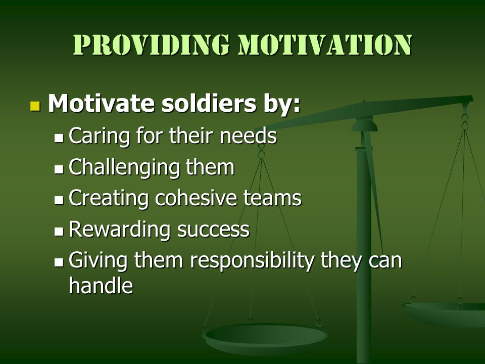 Providing Motivation Motivate soldiers by: Caring for their needs