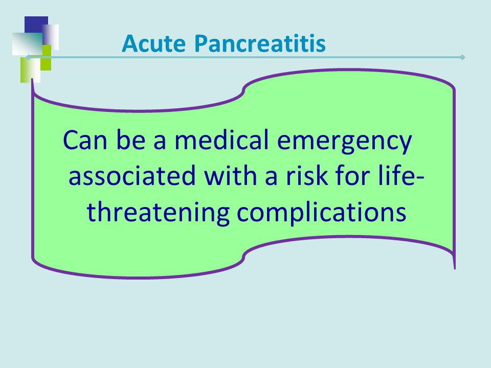 Acute Pancreatitis Can be a medical emergency associated with a risk for life-threatening complications.