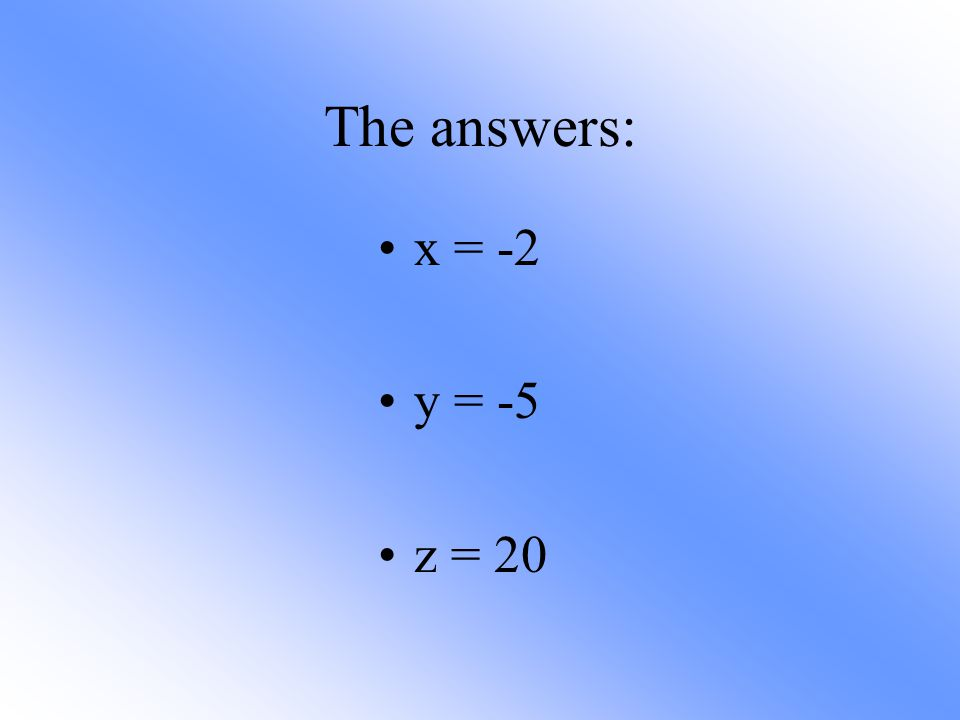 The answers: x = -2 y = -5 z = 20
