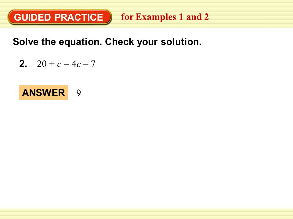 GUIDED PRACTICE for Examples 1 and 2. Solve the equation. Check your solution c = 4c – 7.