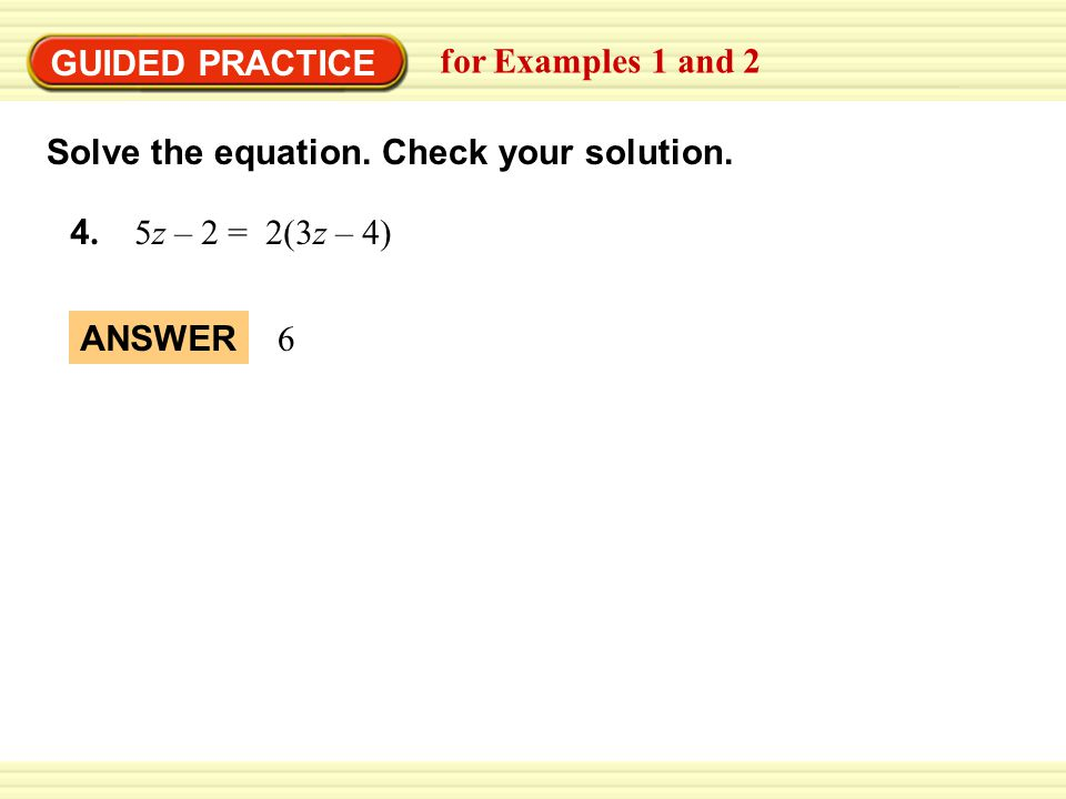GUIDED PRACTICE for Examples 1 and 2. Solve the equation. Check your solution. 4. 5z – 2 = 2(3z – 4)