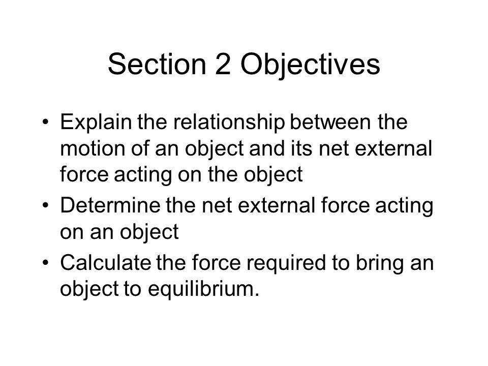 Section 2 Objectives Explain the relationship between the motion of an object and its net external force acting on the object.