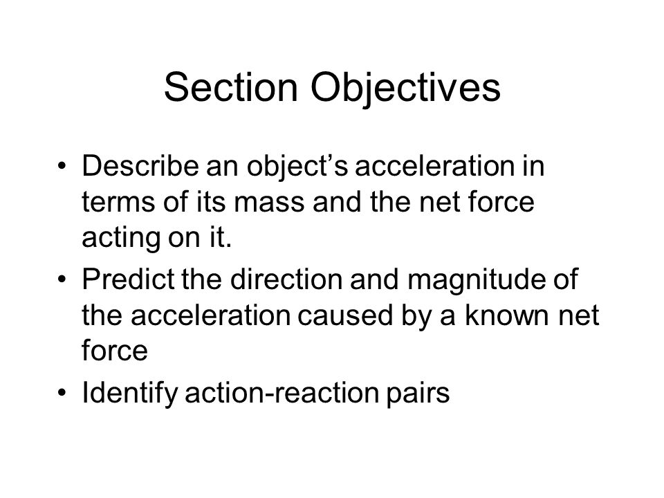 Section Objectives Describe an object's acceleration in terms of its mass and the net force acting on it.