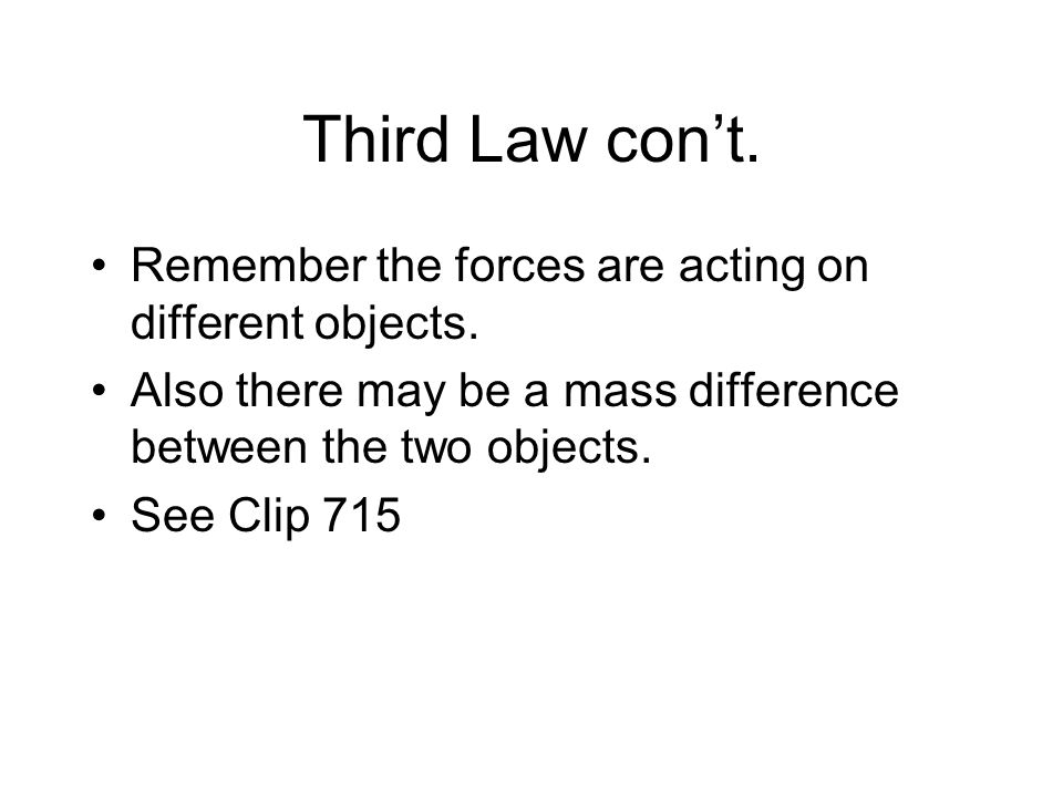 Third Law con't. Remember the forces are acting on different objects.