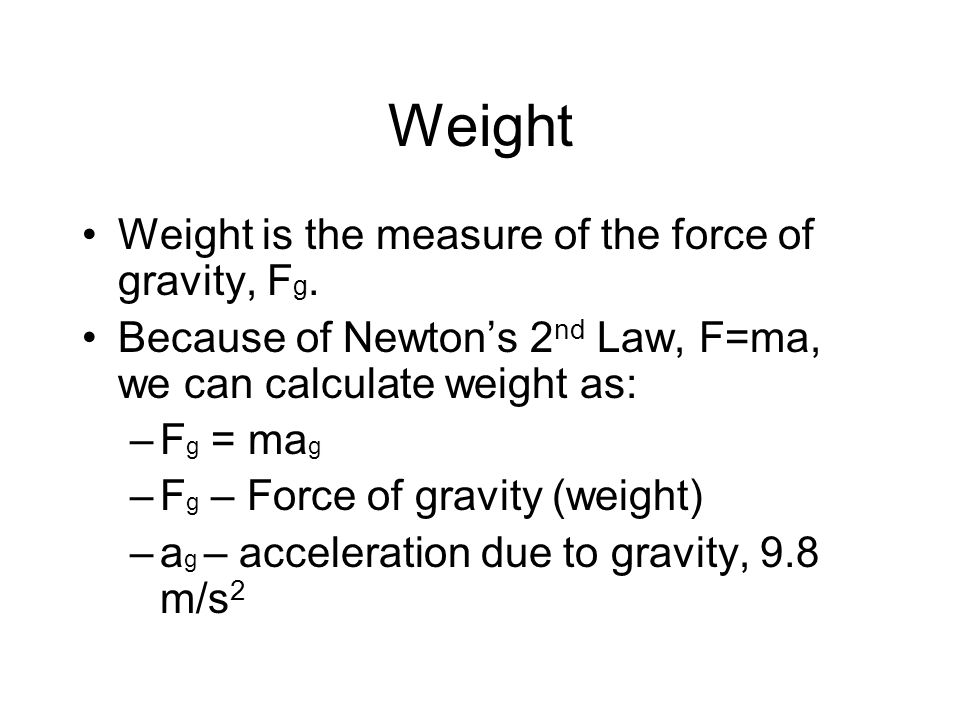Weight Weight is the measure of the force of gravity, Fg.