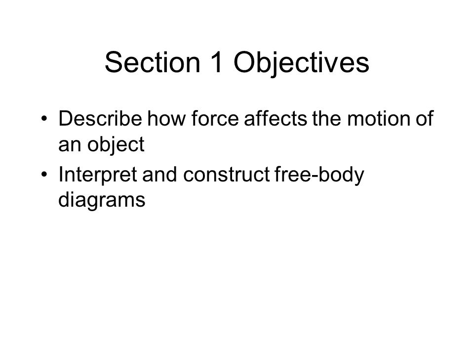 Section 1 Objectives Describe how force affects the motion of an object.