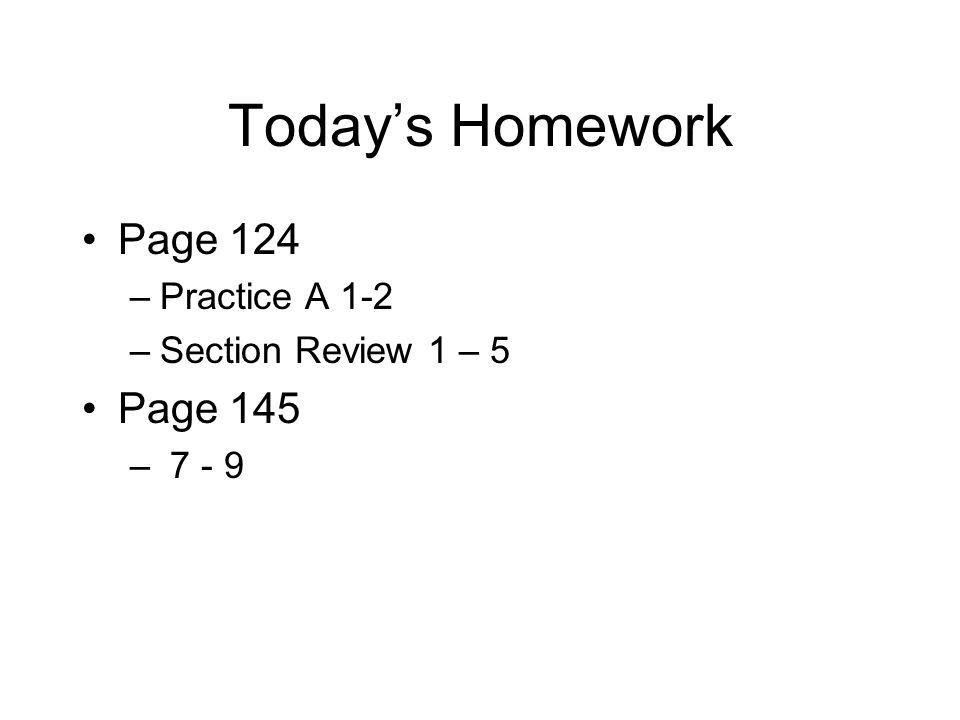 Today's Homework Page 124 Page 145 Practice A 1-2 Section Review 1 – 5