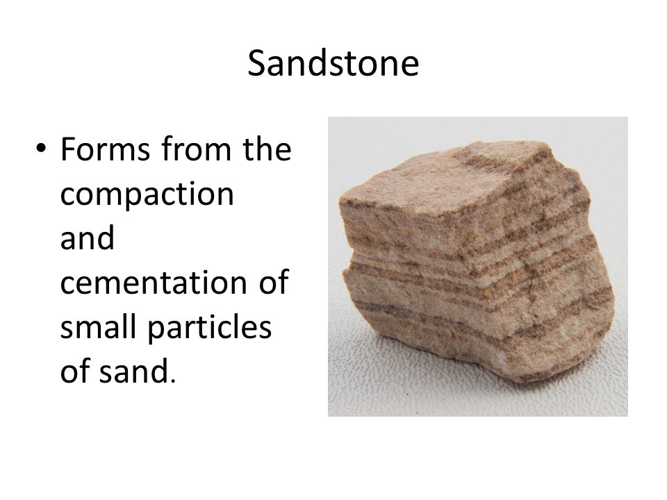 Sandstone Forms from the compaction and cementation of small particles of sand.