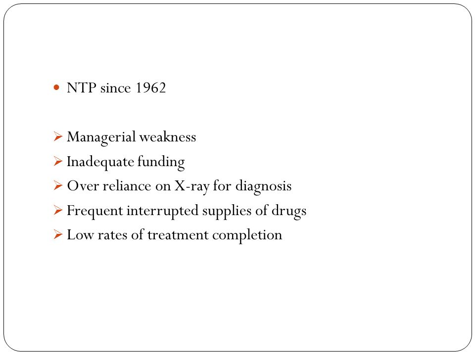 NTP since 1962 Managerial weakness. Inadequate funding. Over reliance on X-ray for diagnosis. Frequent interrupted supplies of drugs.
