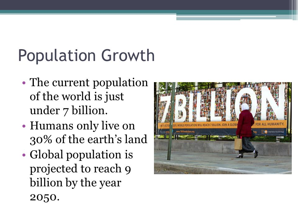 Population Growth The current population of the world is just under 7 billion. Humans only live on 30% of the earth's land.