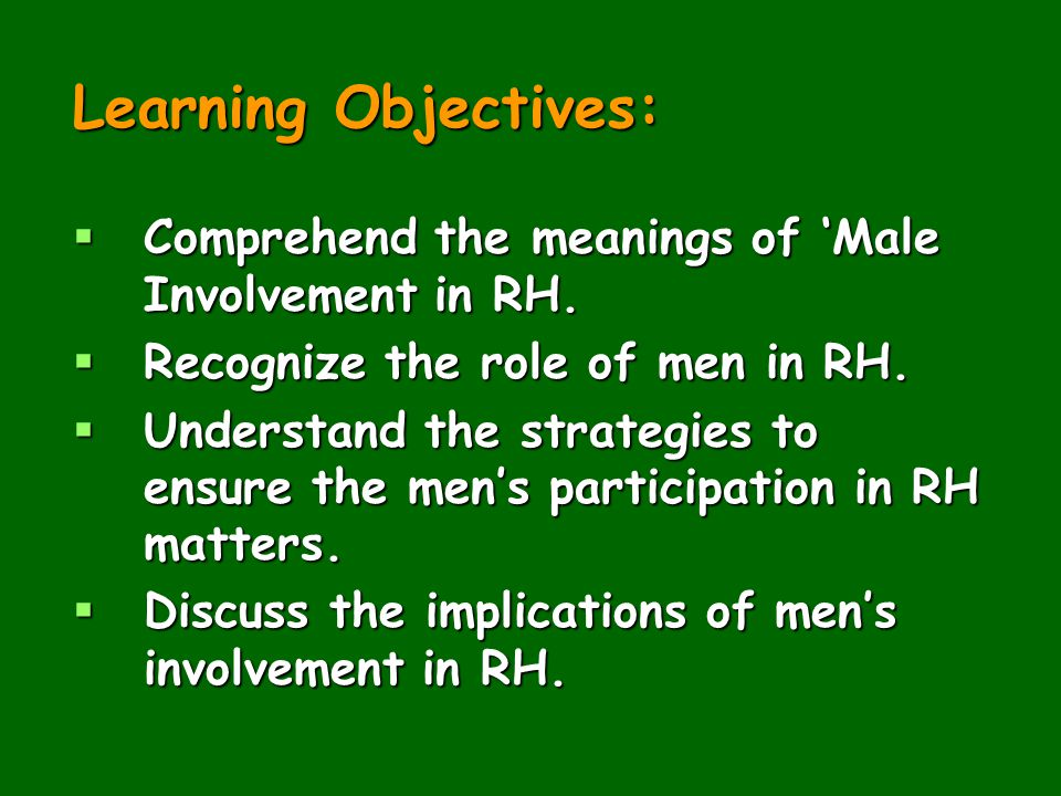 Learning Objectives: Comprehend the meanings of 'Male Involvement in RH. Recognize the role of men in RH.