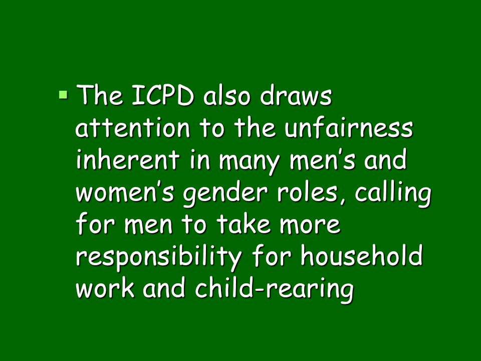 The ICPD also draws attention to the unfairness inherent in many men's and women's gender roles, calling for men to take more responsibility for household work and child-rearing