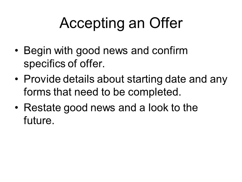 Accepting an Offer Begin with good news and confirm specifics of offer. Provide details about starting date and any forms that need to be completed.