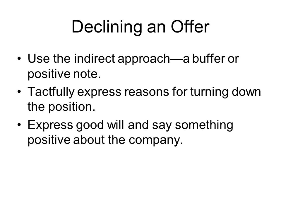 Declining an Offer Use the indirect approach—a buffer or positive note. Tactfully express reasons for turning down the position.